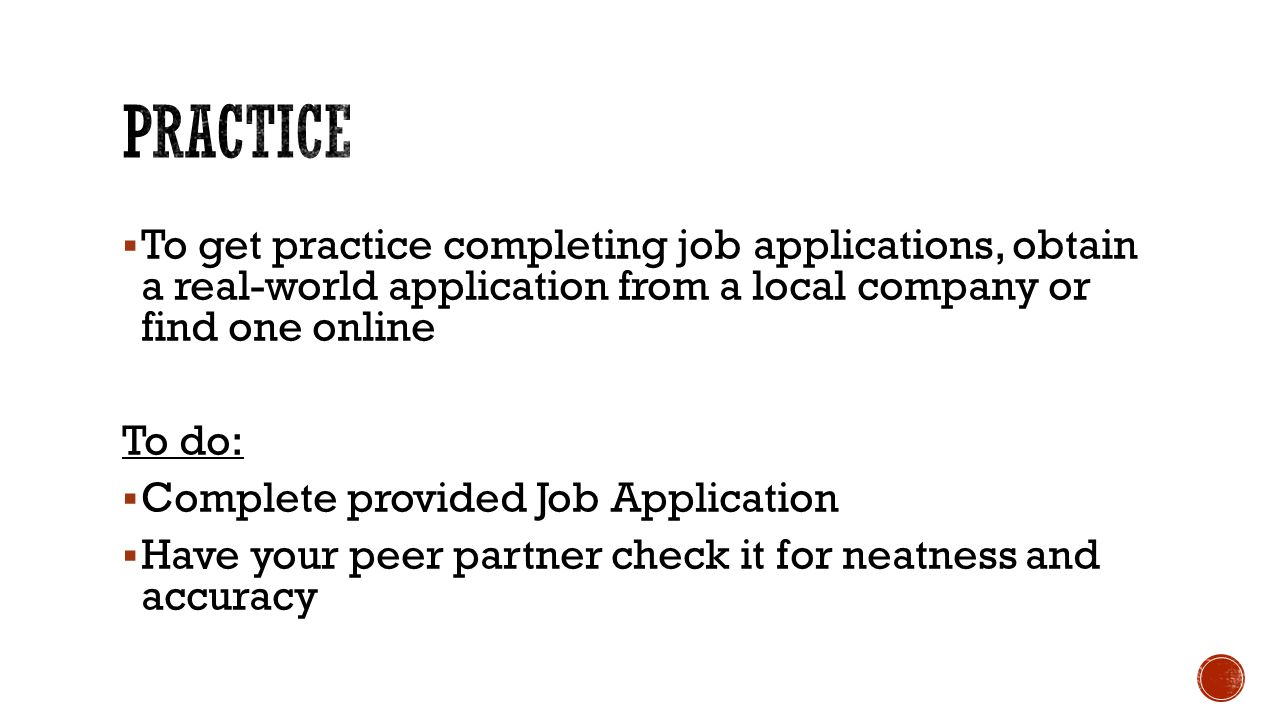 Practice To get practice completing job applications, obtain a real-world application from a local company or find one online.