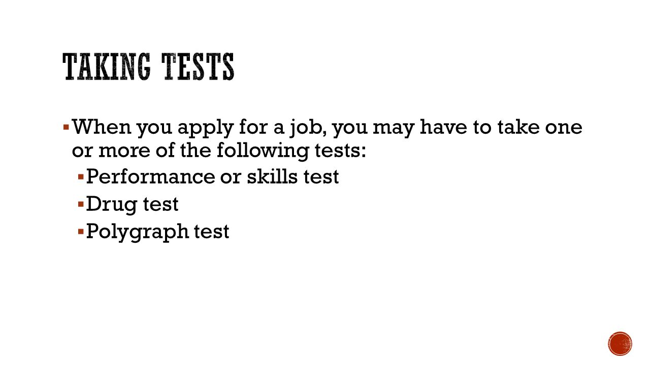 Taking tests When you apply for a job, you may have to take one or more of the following tests: Performance or skills test.