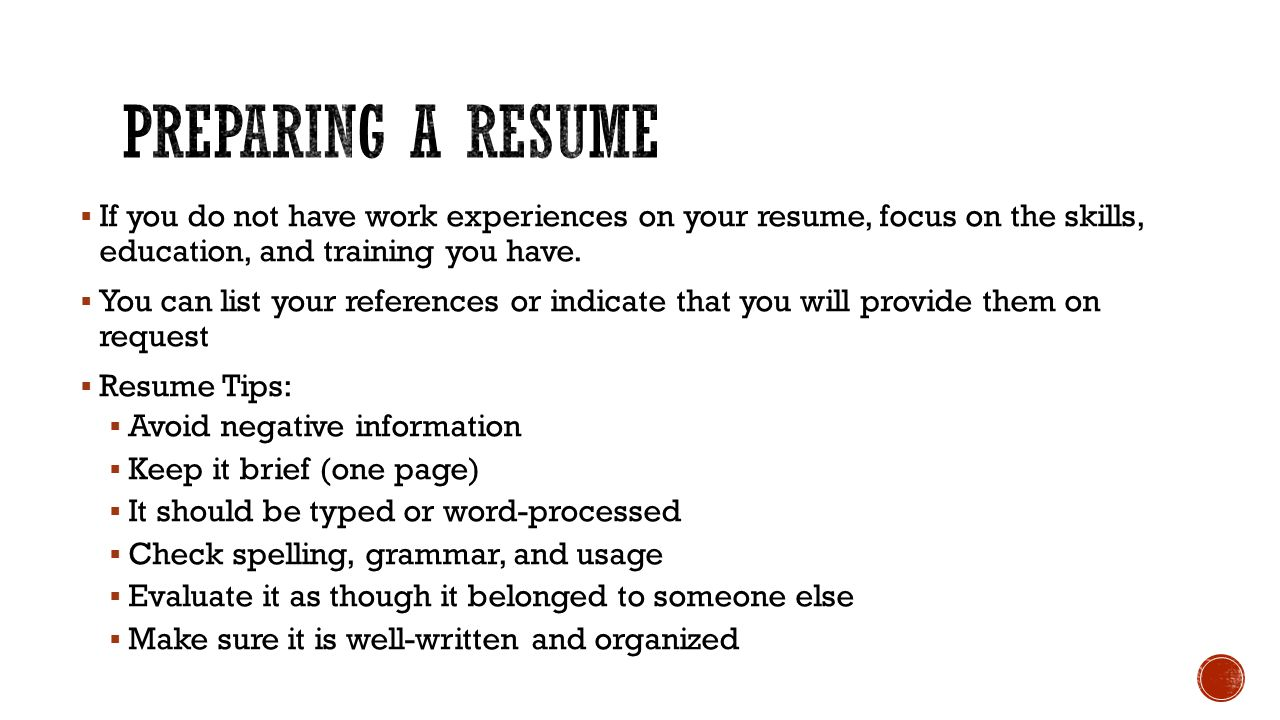 Preparing a resume If you do not have work experiences on your resume, focus on the skills, education, and training you have.