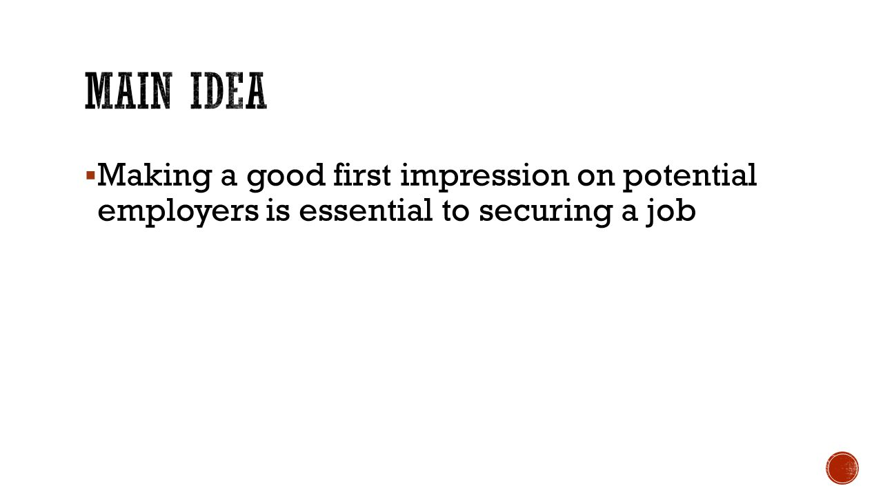 Main Idea Making a good first impression on potential employers is essential to securing a job