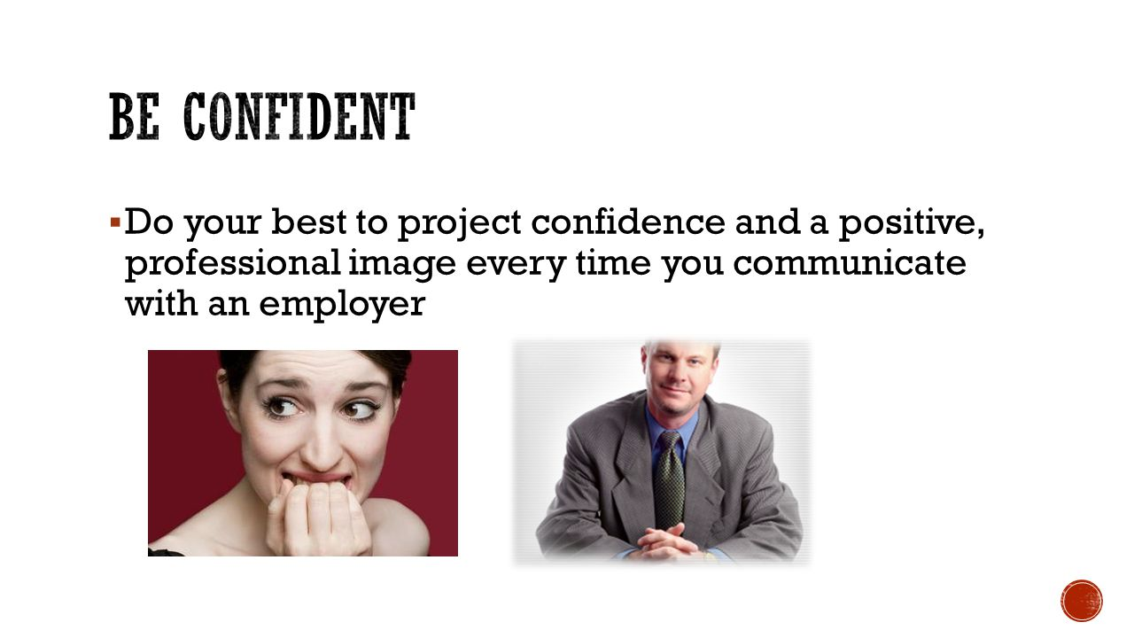 Be confident Do your best to project confidence and a positive, professional image every time you communicate with an employer.