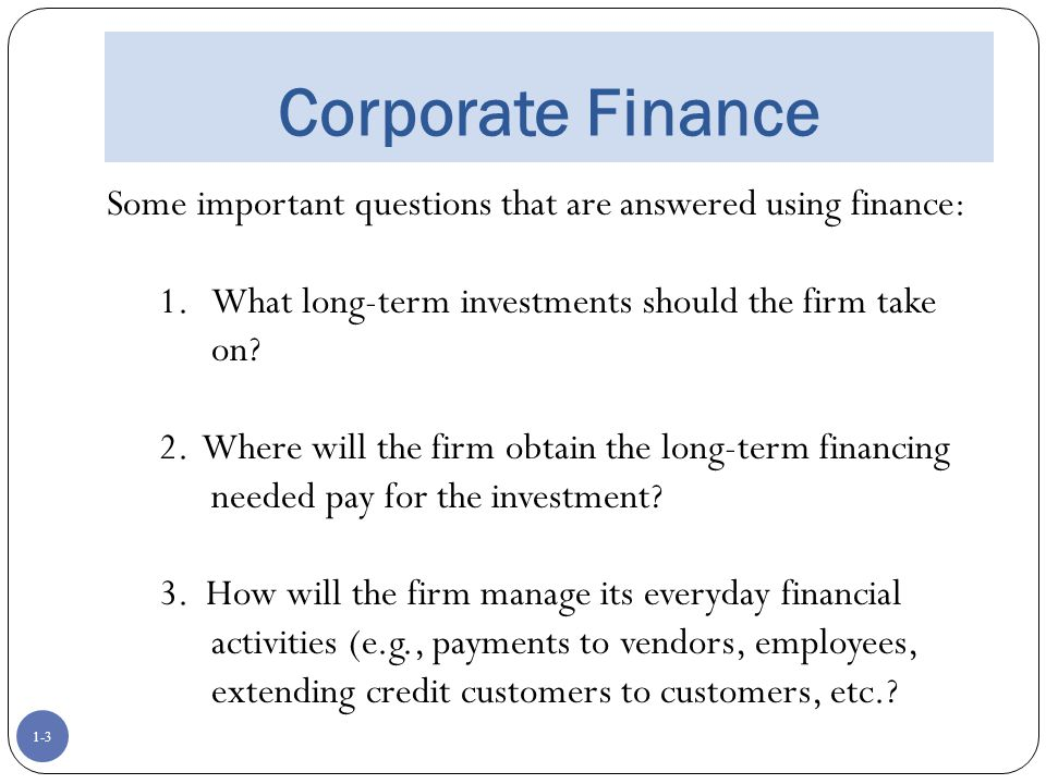 Corporate Finance Some important questions that are answered using finance: What long-term investments should the firm take on