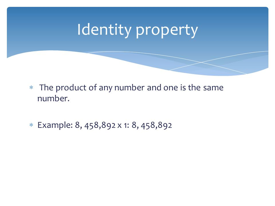 Identity property The product of any number and one is the same number.