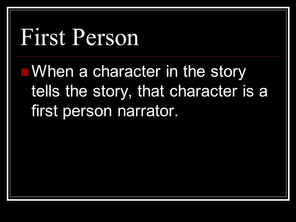 First Person When a character in the story tells the story, that character is a first person narrator.