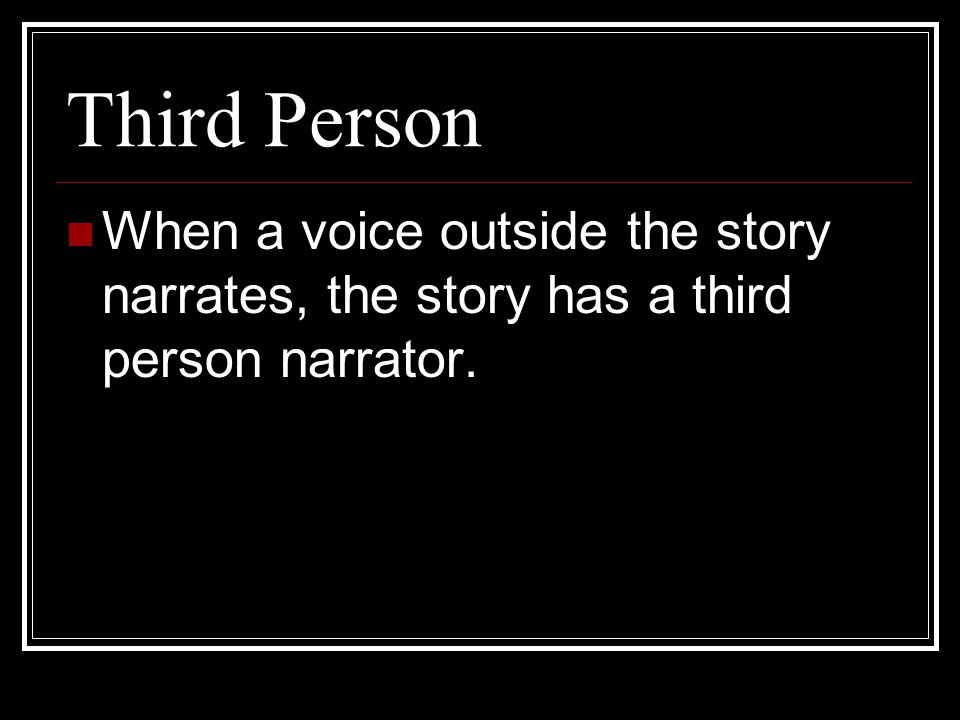 Third Person When a voice outside the story narrates, the story has a third person narrator.