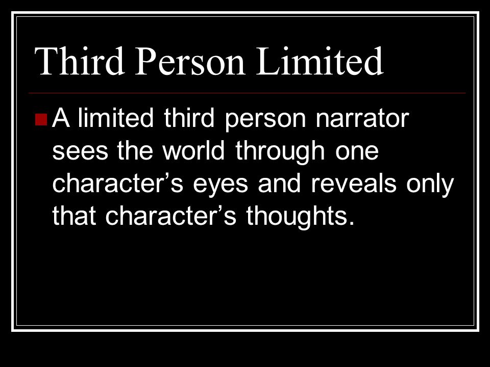 Third Person Limited A limited third person narrator sees the world through one character's eyes and reveals only that character's thoughts.