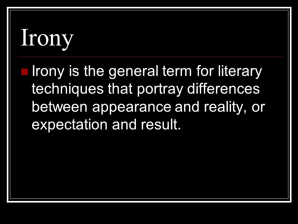 Irony Irony is the general term for literary techniques that portray differences between appearance and reality, or expectation and result.