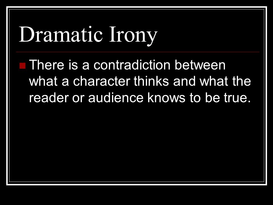 Dramatic Irony There is a contradiction between what a character thinks and what the reader or audience knows to be true.