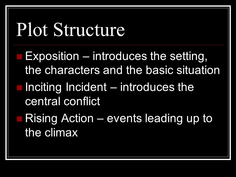 Plot Structure Exposition – introduces the setting, the characters and the basic situation. Inciting Incident – introduces the central conflict.