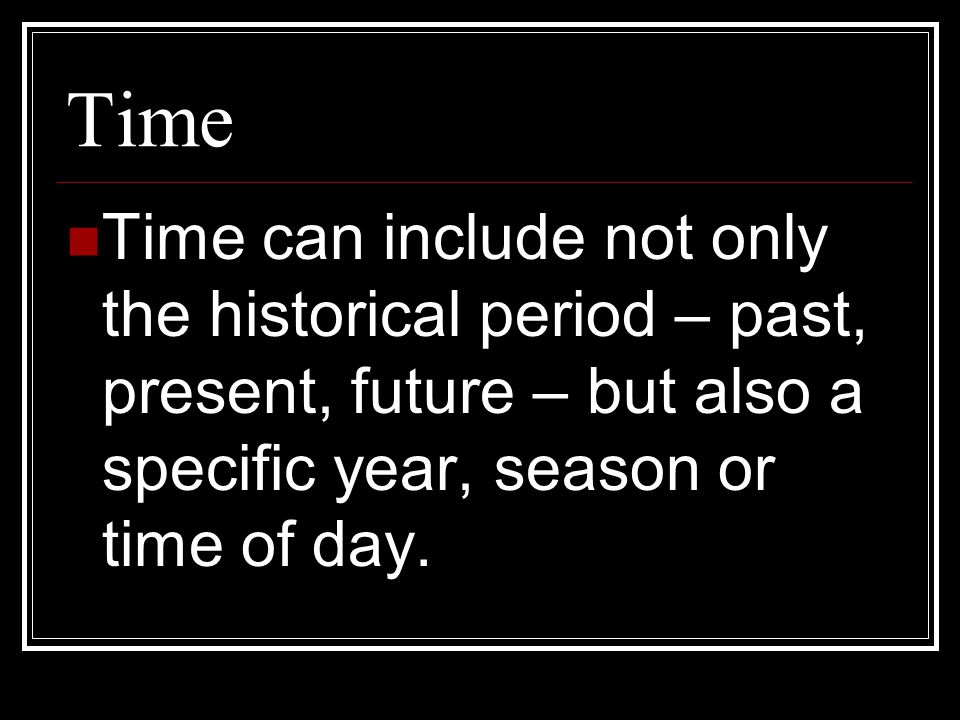 Time Time can include not only the historical period – past, present, future – but also a specific year, season or time of day.