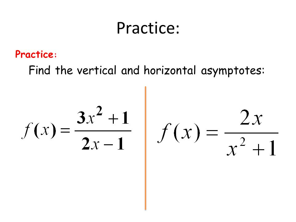 Practice: Practice: Find the vertical and horizontal asymptotes:
