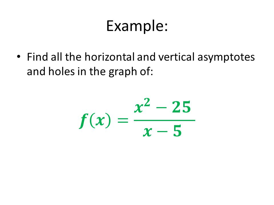 Example: Find all the horizontal and vertical asymptotes and holes in the graph of: 𝒇 𝒙 = 𝒙 𝟐 −𝟐𝟓 𝒙−𝟓.