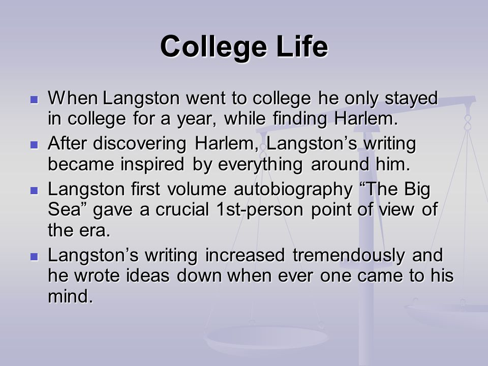 College Life When Langston went to college he only stayed in college for a year, while finding Harlem.