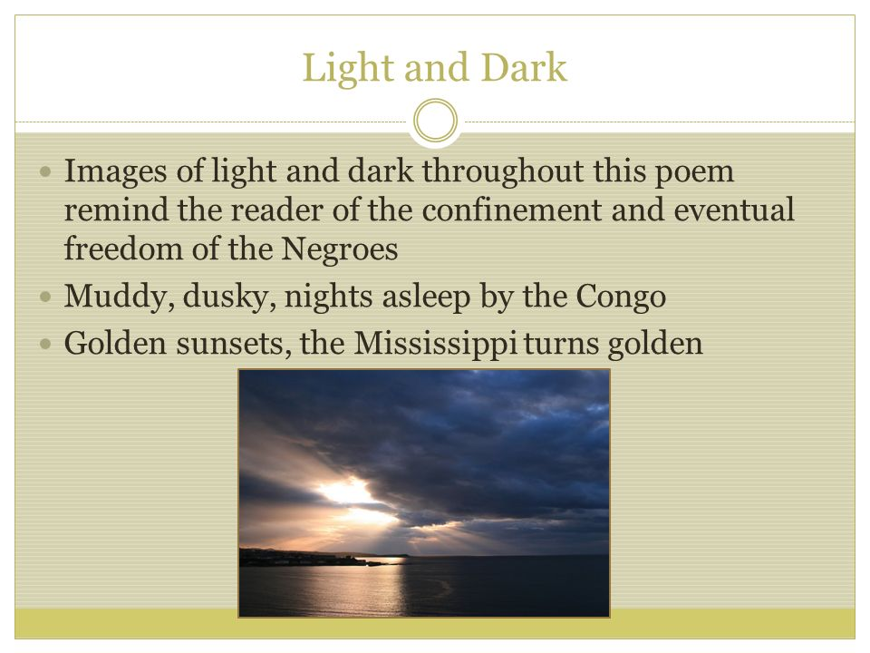Light and Dark Images of light and dark throughout this poem remind the reader of the confinement and eventual freedom of the Negroes.