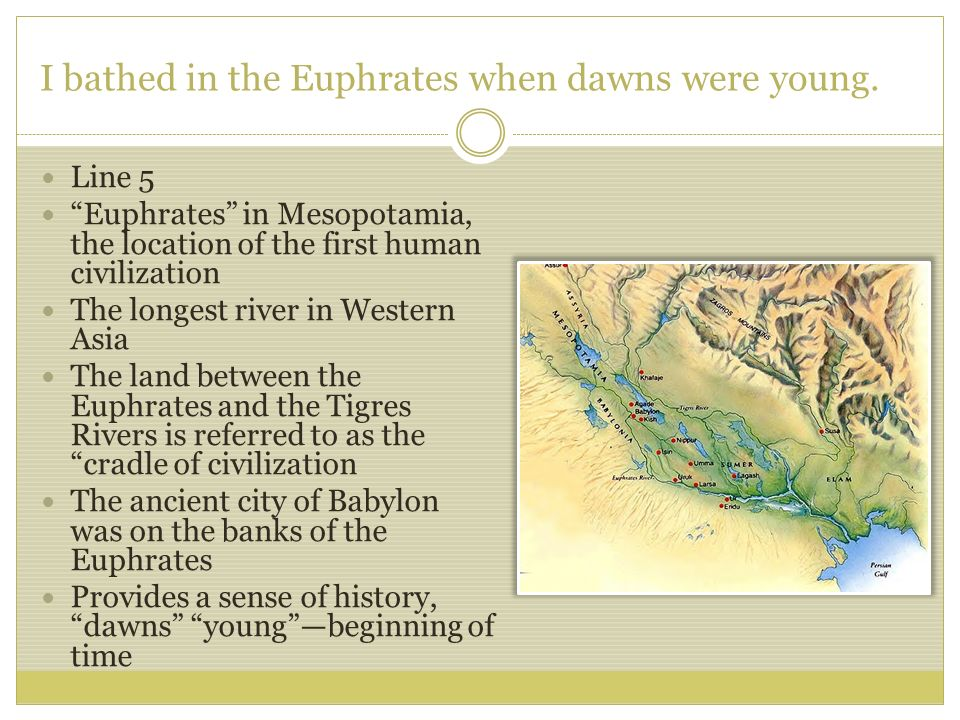 I bathed in the Euphrates when dawns were young.