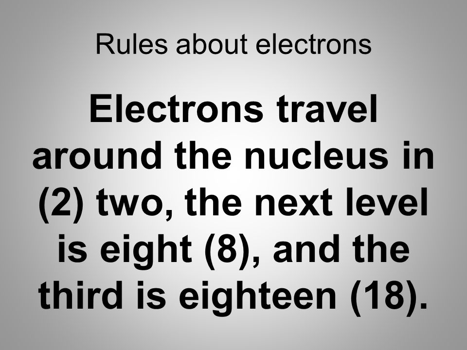 Rules about electrons Electrons travel around the nucleus in (2) two, the next level is eight (8), and the third is eighteen (18).