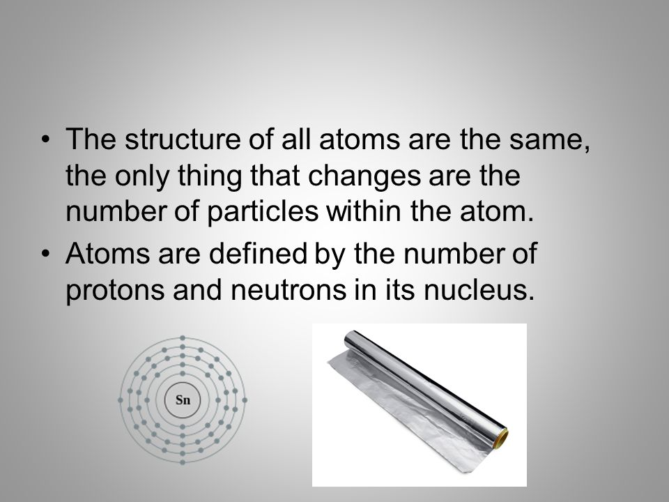 The structure of all atoms are the same, the only thing that changes are the number of particles within the atom.