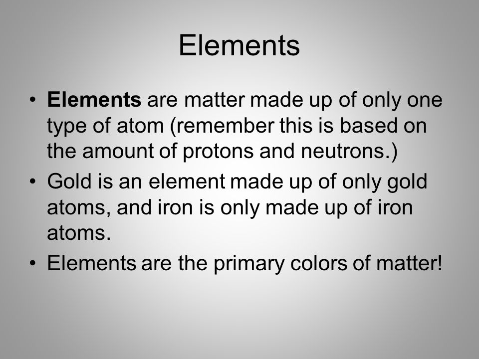 Elements Elements are matter made up of only one type of atom (remember this is based on the amount of protons and neutrons.)