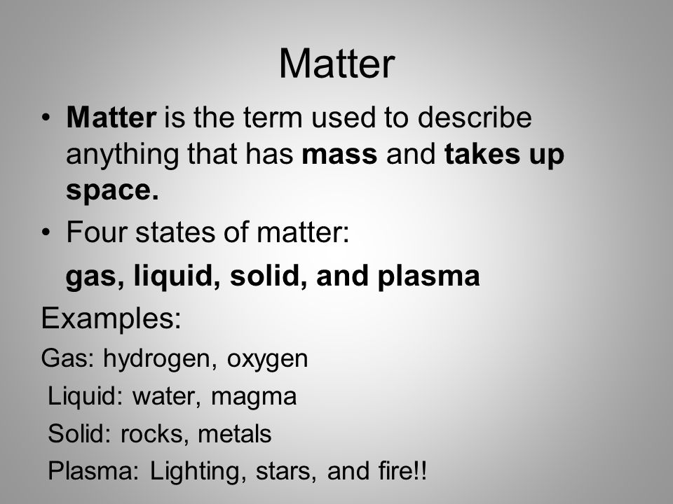 Matter Matter is the term used to describe anything that has mass and takes up space. Four states of matter: