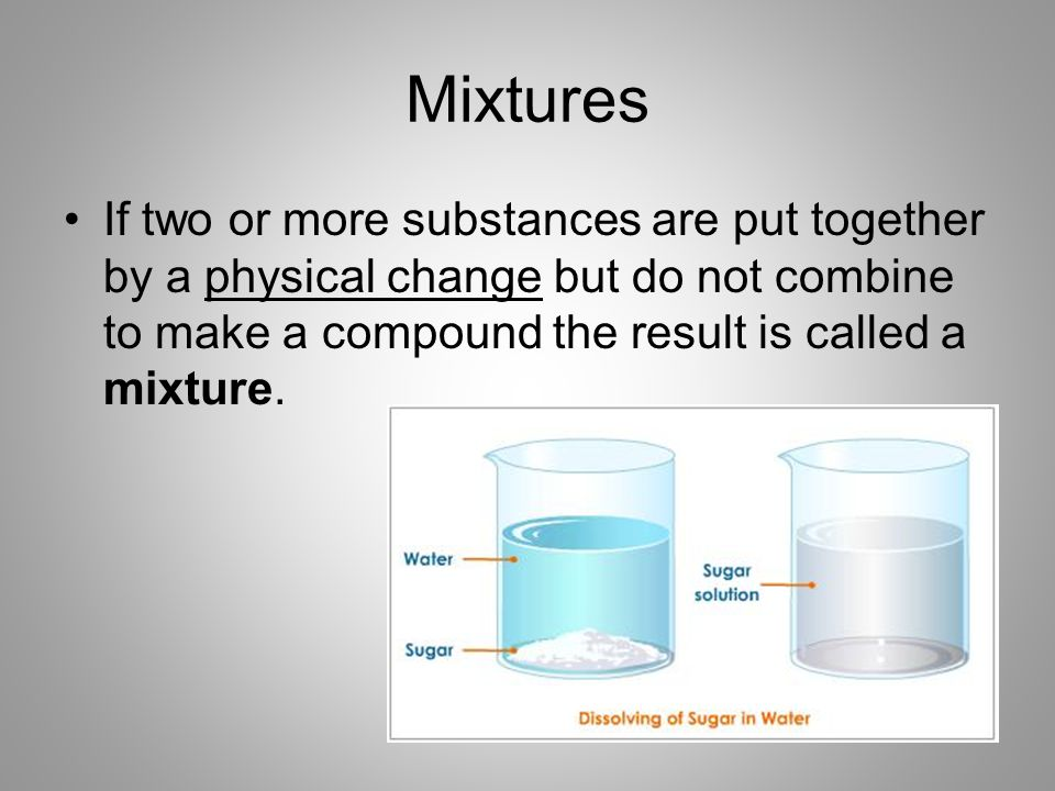 Mixtures If two or more substances are put together by a physical change but do not combine to make a compound the result is called a mixture.
