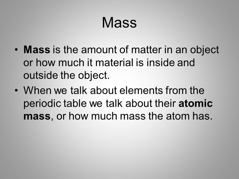 Mass Mass is the amount of matter in an object or how much it material is inside and outside the object.