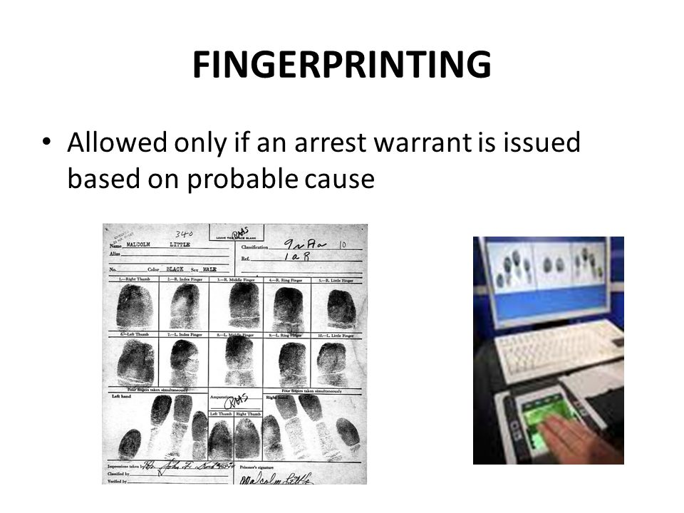 FINGERPRINTING Allowed only if an arrest warrant is issued based on probable cause