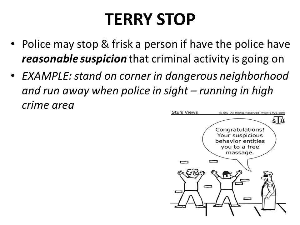 TERRY STOP Police may stop & frisk a person if have the police have reasonable suspicion that criminal activity is going on.