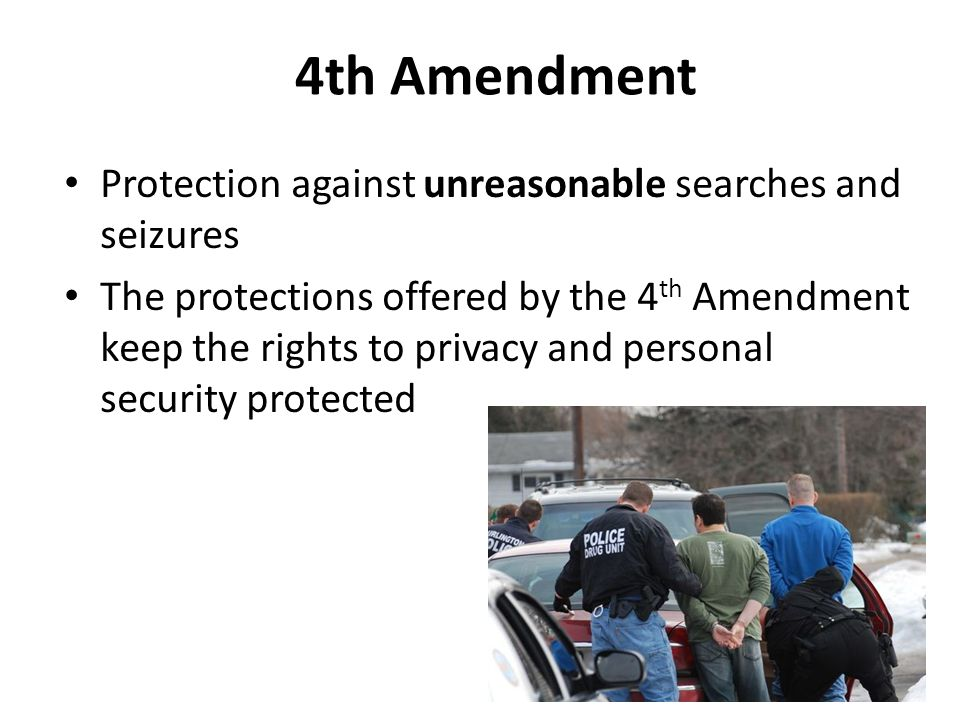 4th Amendment Protection against unreasonable searches and seizures