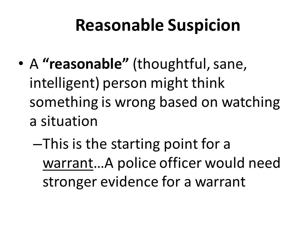 Reasonable Suspicion A reasonable (thoughtful, sane, intelligent) person might think something is wrong based on watching a situation.