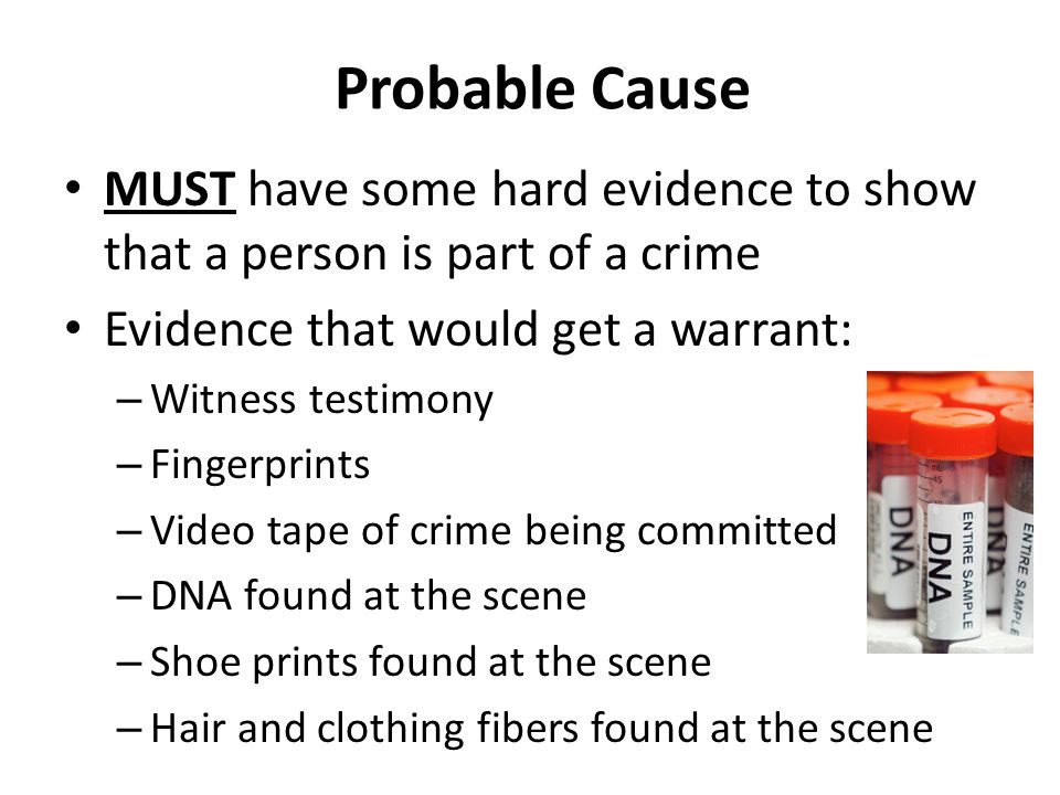Probable Cause MUST have some hard evidence to show that a person is part of a crime. Evidence that would get a warrant: