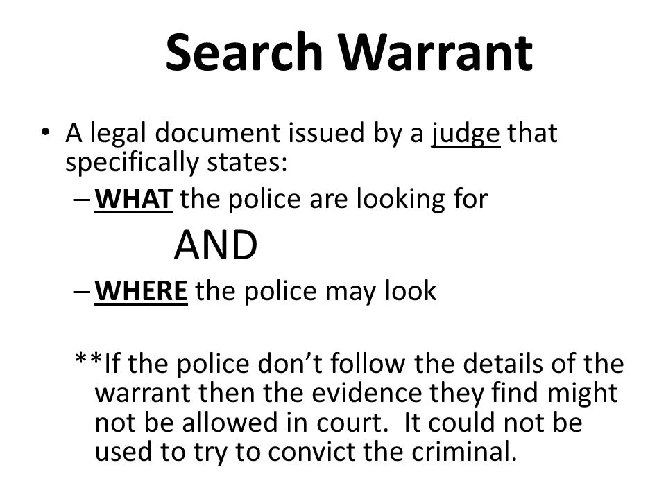 Search Warrant A legal document issued by a judge that specifically states: WHAT the police are looking for.