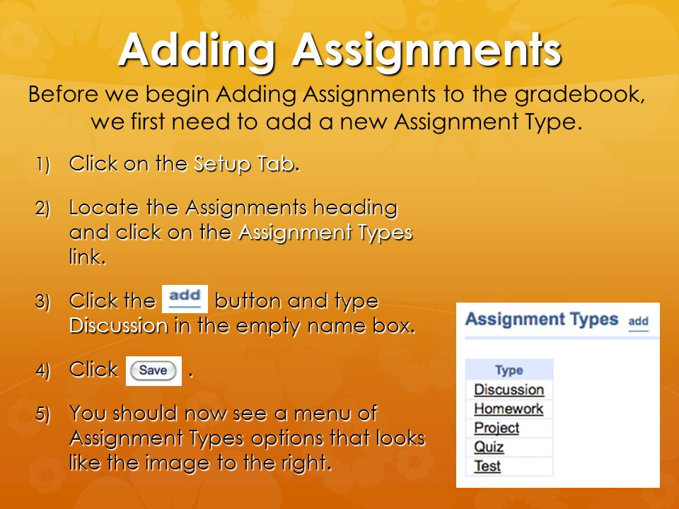 Adding Assignments Before we begin Adding Assignments to the gradebook, we first need to add a new Assignment Type.