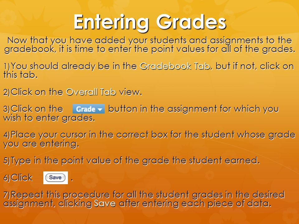 Entering Grades Now that you have added your students and assignments to the gradebook, it is time to enter the point values for all of the grades.