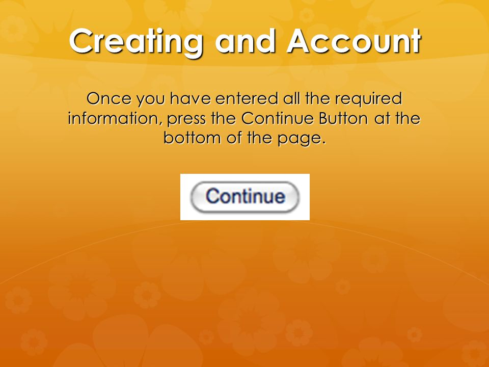 Creating and Account Once you have entered all the required information, press the Continue Button at the bottom of the page.
