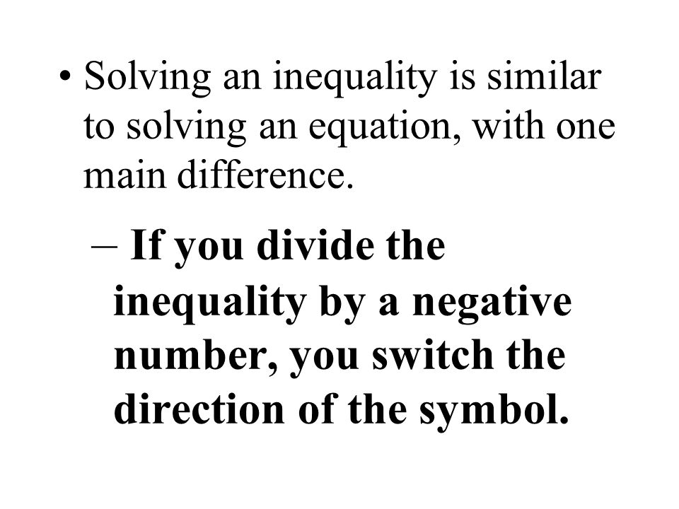Solving an inequality is similar to solving an equation, with one main difference.