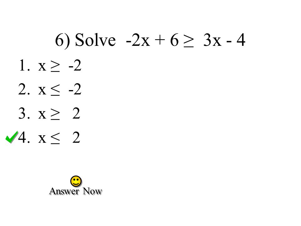 6) Solve -2x + 6 ≥ 3x - 4 x ≥ -2 x ≤ -2 x ≥ 2 x ≤ 2 Answer Now