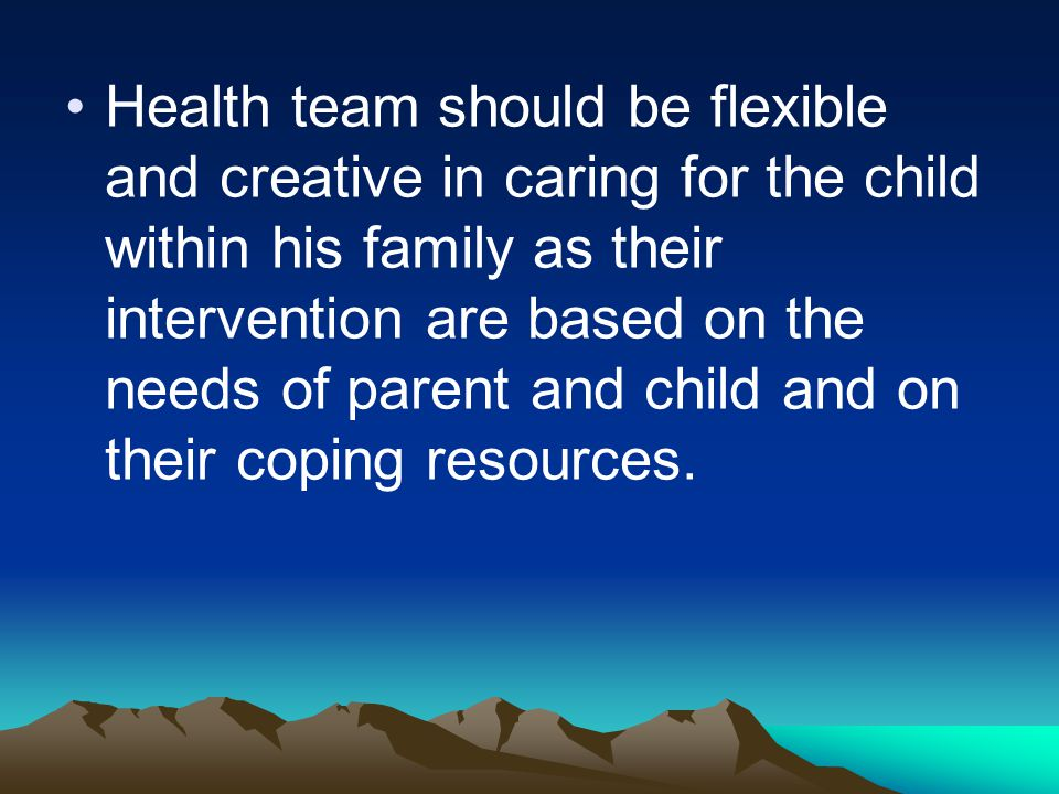Health team should be flexible and creative in caring for the child within his family as their intervention are based on the needs of parent and child and on their coping resources.