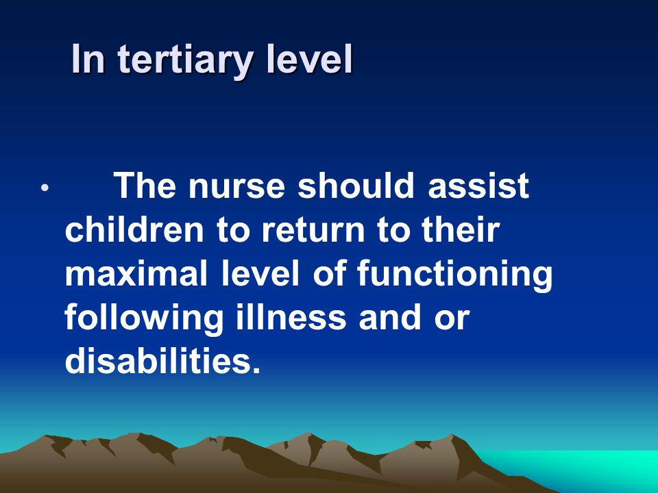 In tertiary level The nurse should assist children to return to their maximal level of functioning following illness and or disabilities.