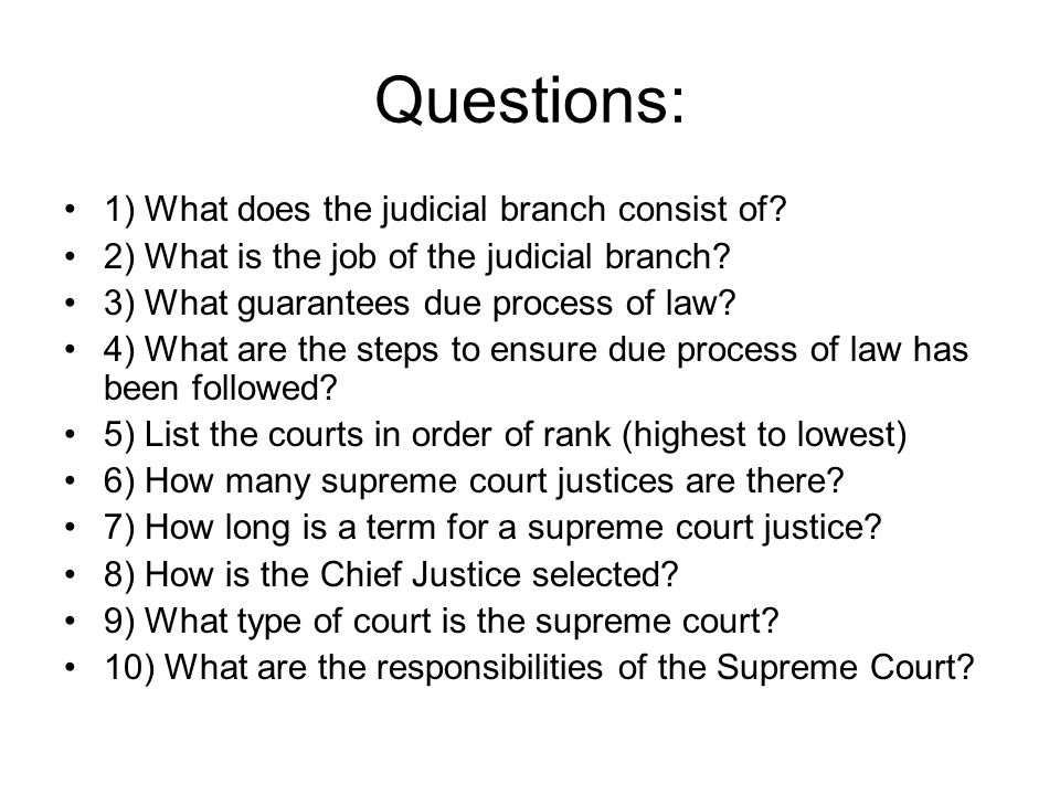 Questions: 1) What does the judicial branch consist of