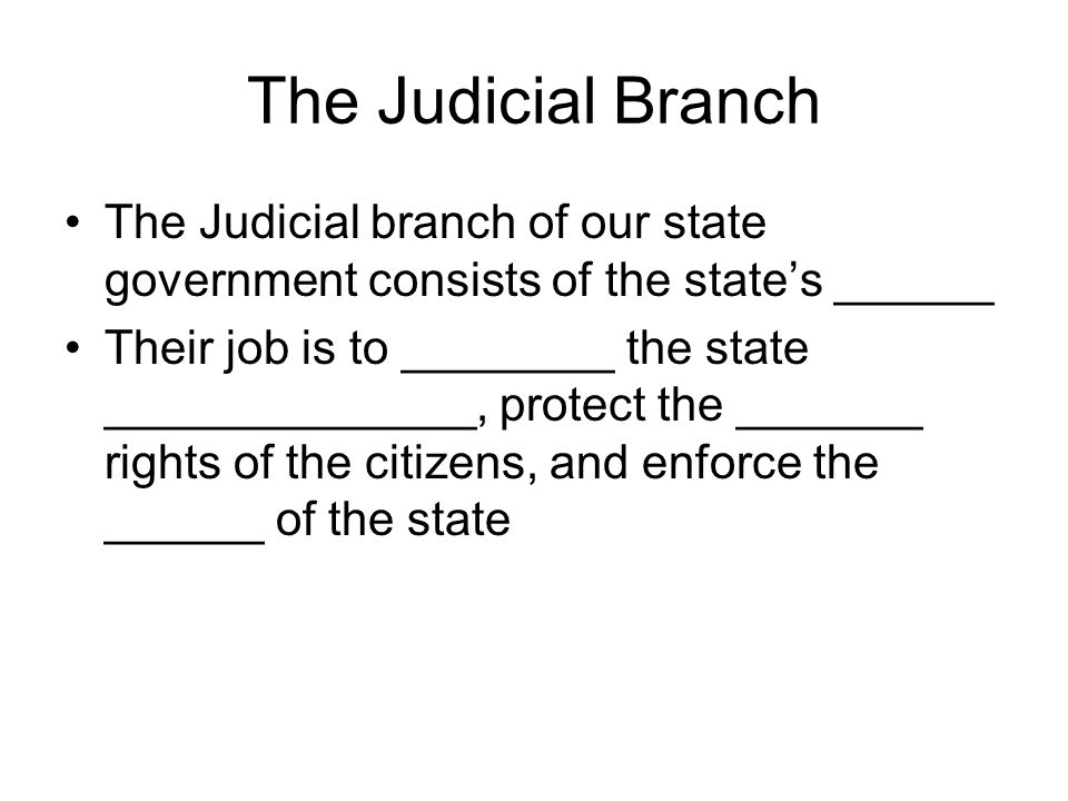 The Judicial Branch The Judicial branch of our state government consists of the state's ______.