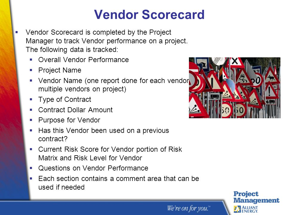 Vendor Scorecard Vendor Scorecard is completed by the Project Manager to track Vendor performance on a project. The following data is tracked:
