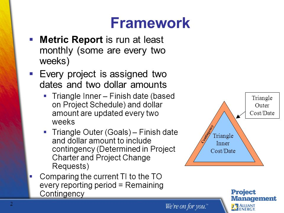 Framework Metric Report is run at least monthly (some are every two weeks) Every project is assigned two dates and two dollar amounts.