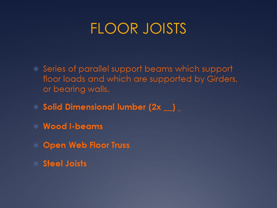 FLOOR JOISTS Series of parallel support beams which support floor loads and which are supported by Girders, or bearing walls.