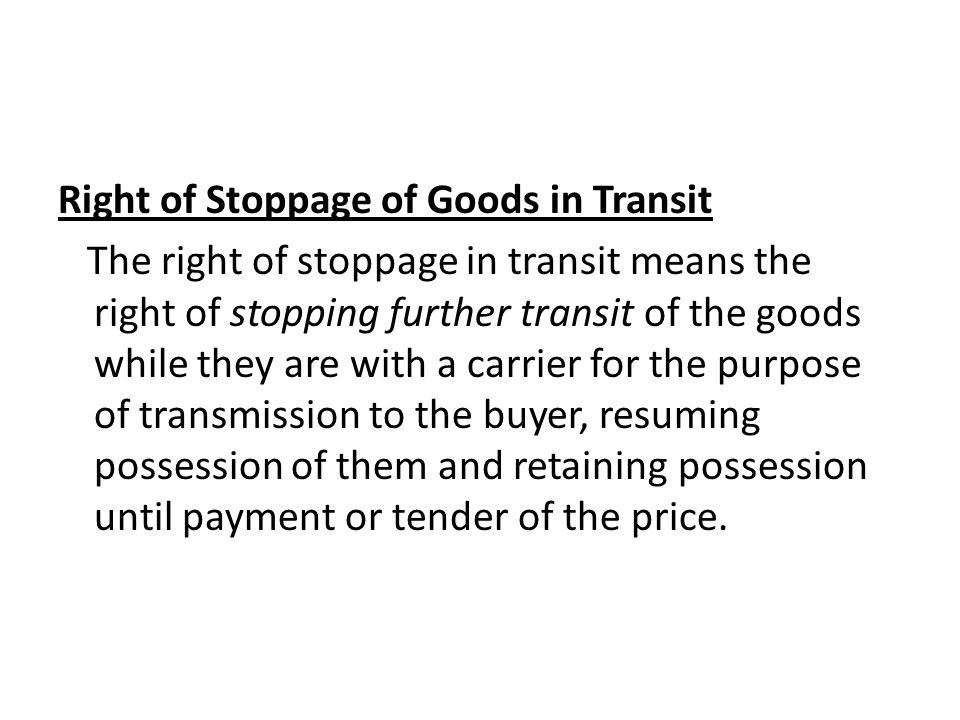 right of stoppage in transit The right of stoppage in transit means the right of stopping the goods while they are in transit, to regain the possession and to retain them till the full price is paid.