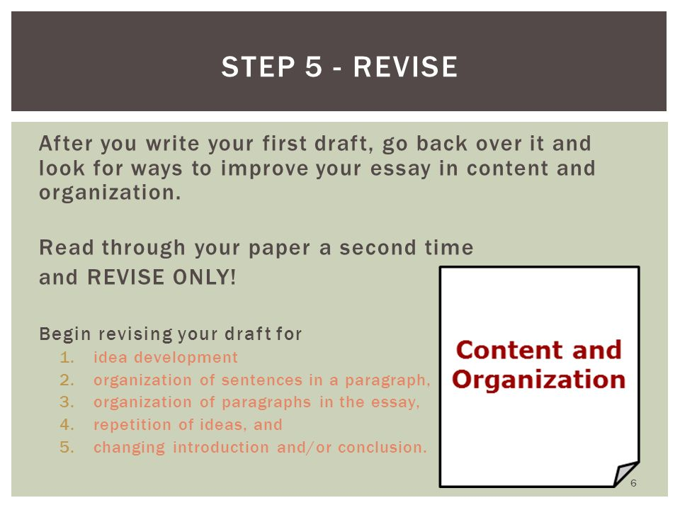 Step 5 - Revise After you write your first draft, go back over it and look for ways to improve your essay in content and organization.