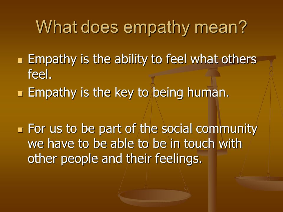 What does empathy mean Empathy is the ability to feel what others feel. Empathy is the key to being human.