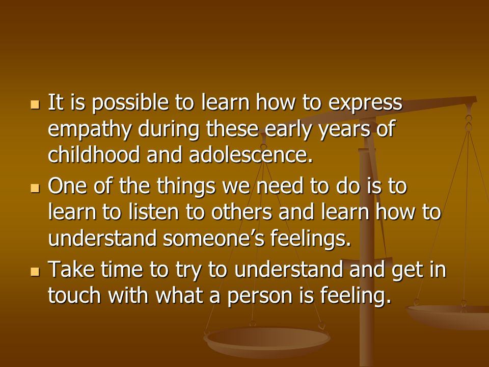 It is possible to learn how to express empathy during these early years of childhood and adolescence.