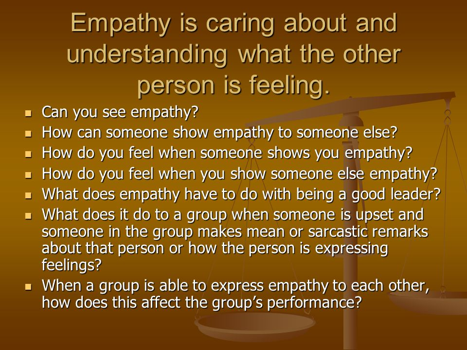 Empathy is caring about and understanding what the other person is feeling.