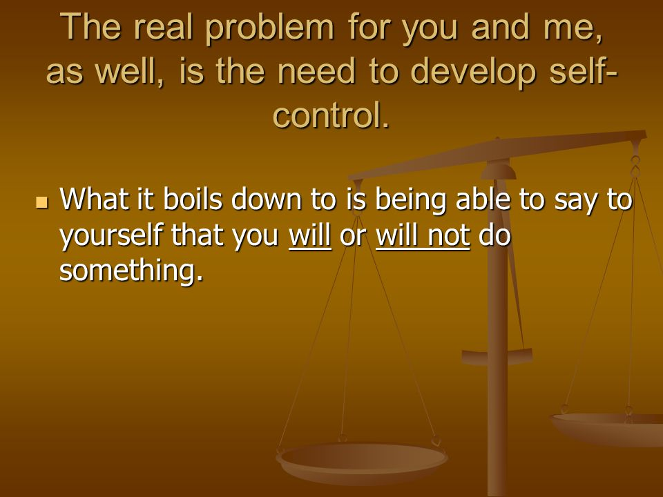 The real problem for you and me, as well, is the need to develop self-control.