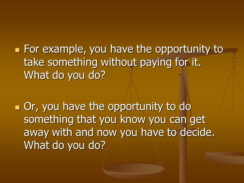For example, you have the opportunity to take something without paying for it. What do you do